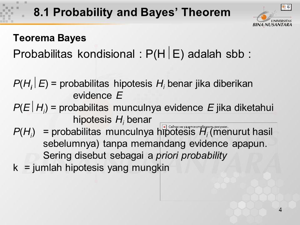 4 8.1 Probability and Bayes' Theorem Teorema Bayes Probabilitas kondisional : P(H  E) adalah sbb : P(H i  E) = probabilitas hipotesis H i benar jika diberikan evidence E P(E  H i ) = probabilitas munculnya evidence E jika diketahui hipotesis H i benar P(H i )= probabilitas munculnya hipotesis H i (menurut hasil sebelumnya) tanpa memandang evidence apapun.