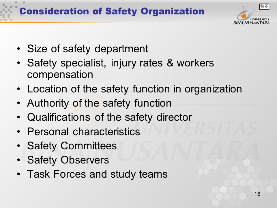 16 Consideration of Safety Organization Size of safety department Safety specialist, injury rates & workers compensation Location of the safety functi