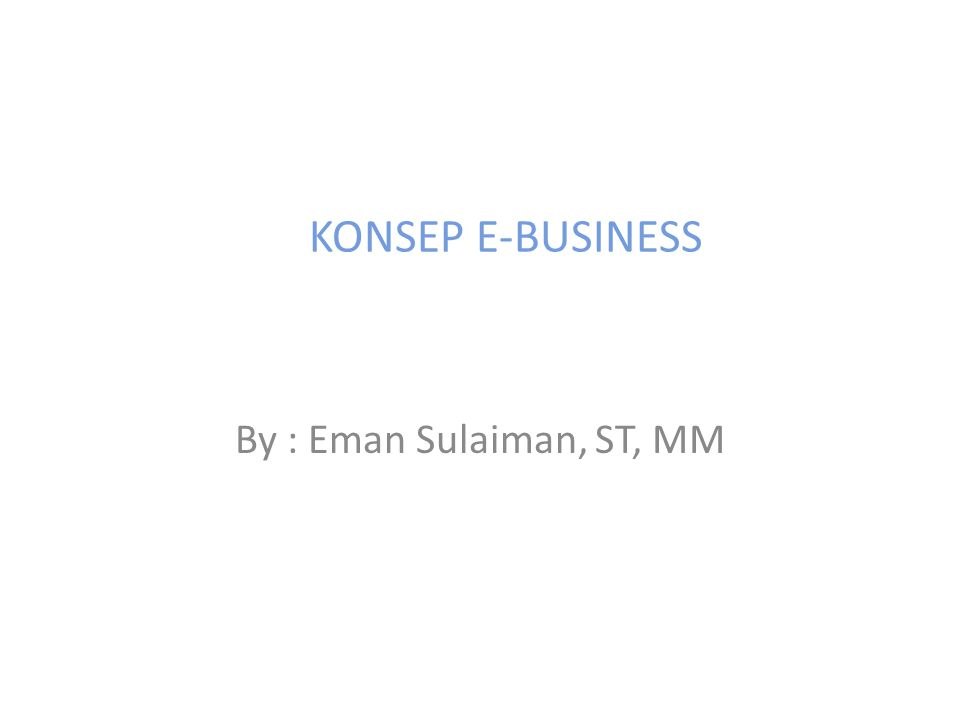 By : Eman Sulaiman, ST, MM KONSEP E-BUSINESS