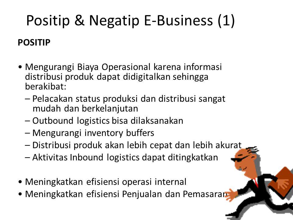 Positip & Negatip E-Business (1) POSITIP Mengurangi Biaya Operasional karena informasi distribusi produk dapat didigitalkan sehingga berakibat: – Pela