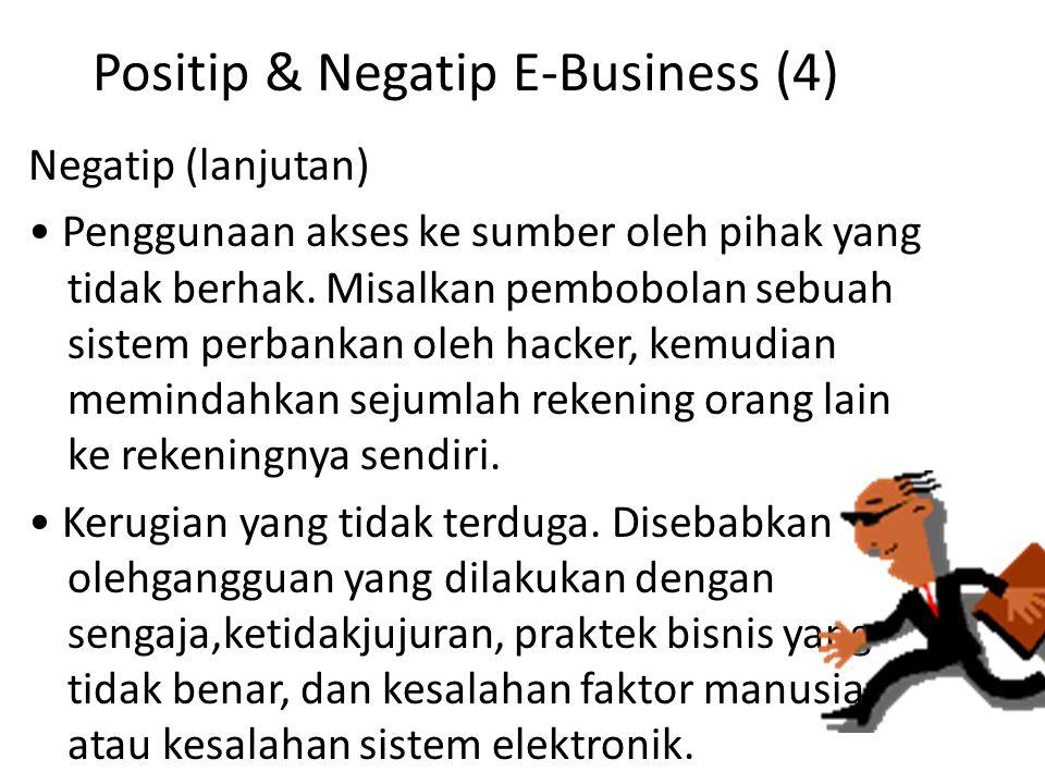 Positip & Negatip E-Business (4) Negatip (lanjutan) Penggunaan akses ke sumber oleh pihak yang tidak berhak. Misalkan pembobolan sebuah sistem perbank