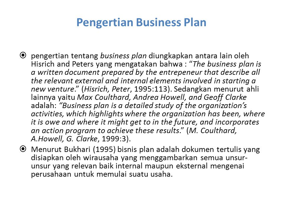 Pengertian Business Plan  pengertian tentang business plan diungkapkan antara lain oleh Hisrich and Peters yang mengatakan bahwa : The business plan is a written document prepared by the entrepeneur that describe all the relevant external and internal elements involved in starting a new venture. (Hisrich, Peter, 1995:113).