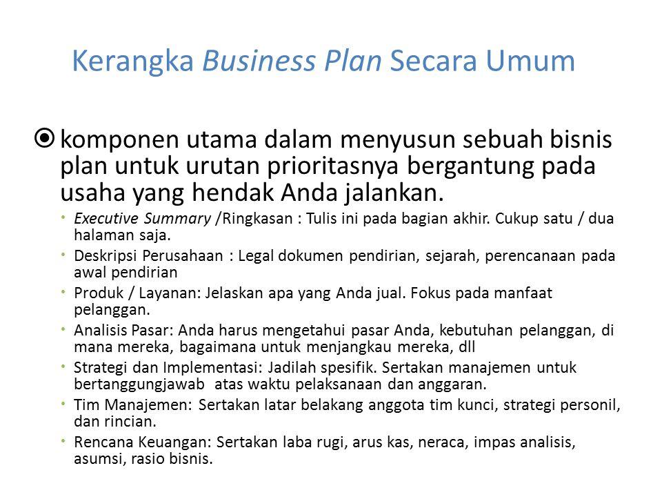 Kerangka Business Plan Secara Umum  komponen utama dalam menyusun sebuah bisnis plan untuk urutan prioritasnya bergantung pada usaha yang hendak Anda