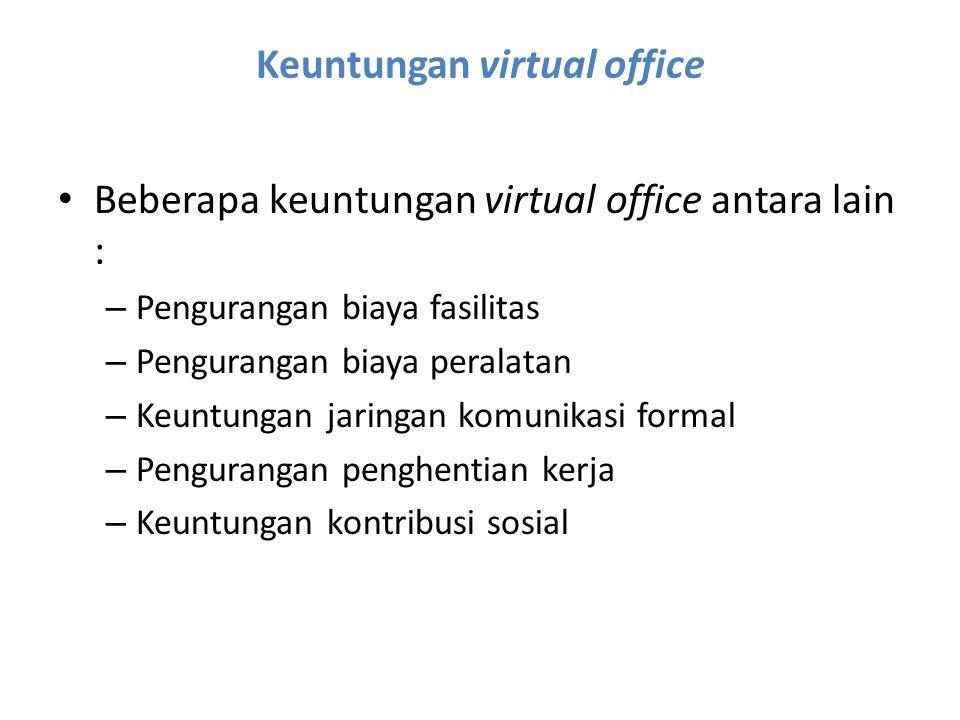 Keuntungan virtual office Beberapa keuntungan virtual office antara lain : – Pengurangan biaya fasilitas – Pengurangan biaya peralatan – Keuntungan ja