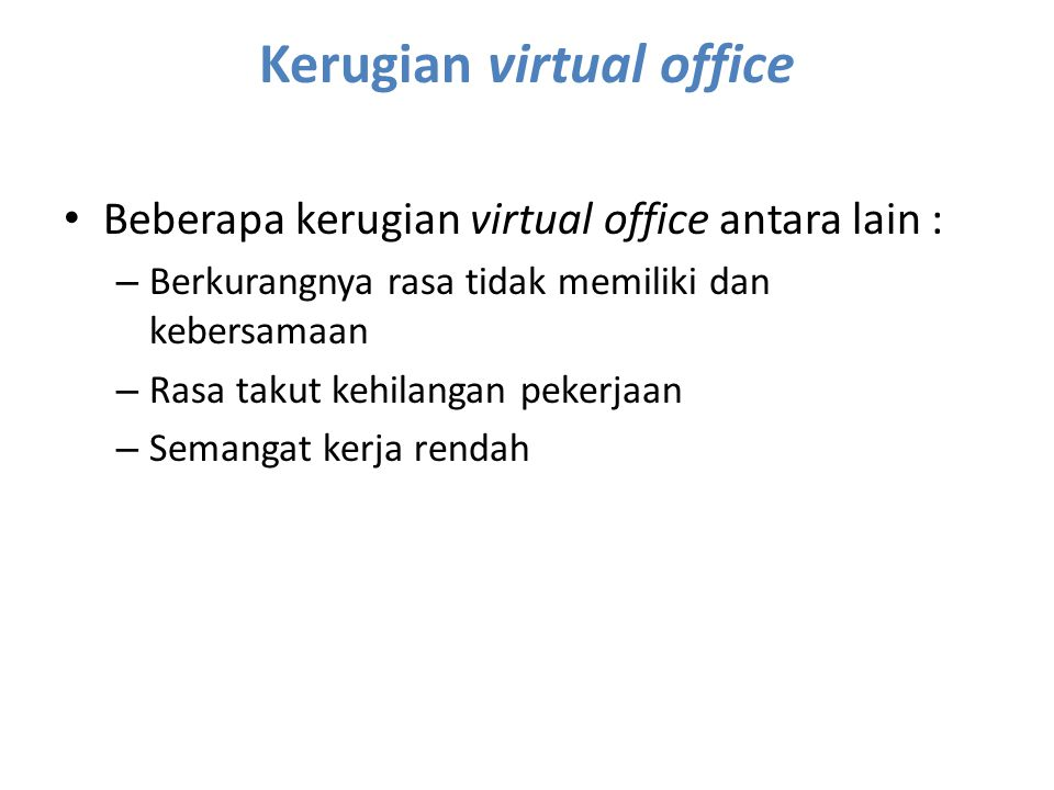 Kerugian virtual office Beberapa kerugian virtual office antara lain : – Berkurangnya rasa tidak memiliki dan kebersamaan – Rasa takut kehilangan peke