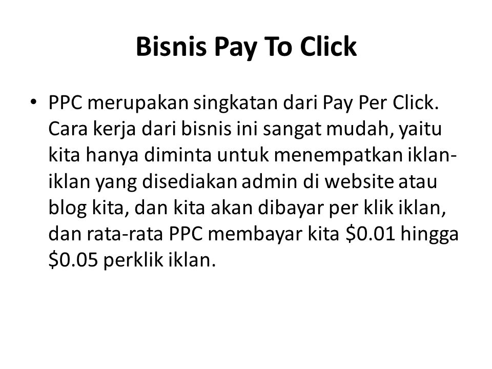 Bisnis Pay To Click PPC merupakan singkatan dari Pay Per Click. Cara kerja dari bisnis ini sangat mudah, yaitu kita hanya diminta untuk menempatkan ik