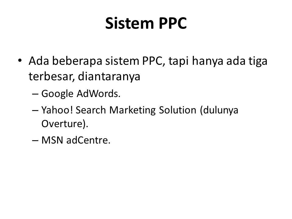 Sistem PPC Ada beberapa sistem PPC, tapi hanya ada tiga terbesar, diantaranya – Google AdWords. – Yahoo! Search Marketing Solution (dulunya Overture).