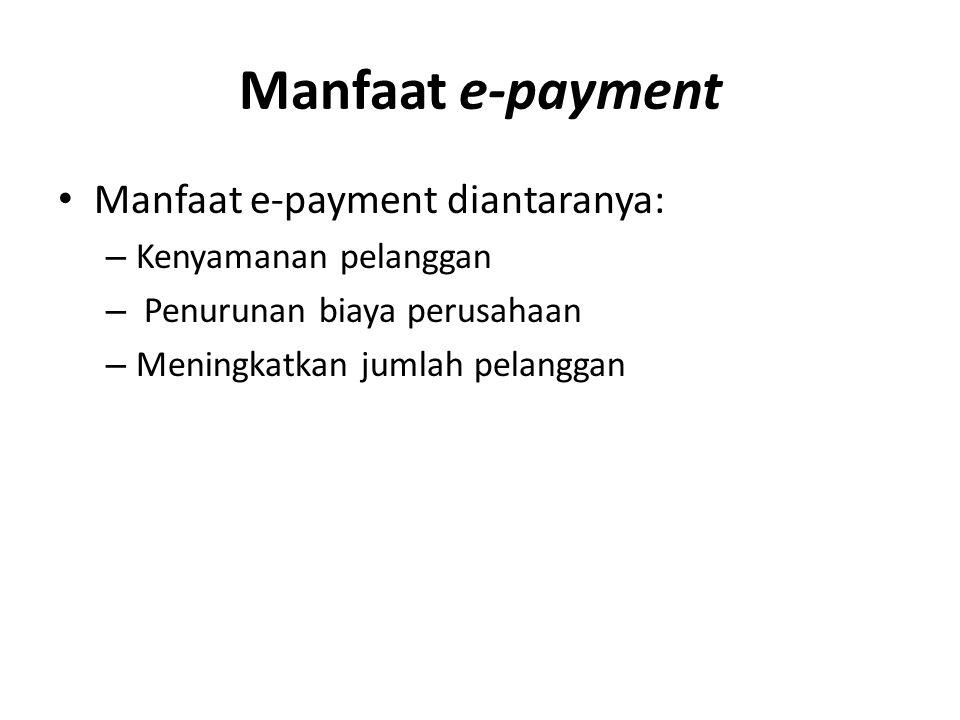 Manfaat e-payment Manfaat e-payment diantaranya: – Kenyamanan pelanggan – Penurunan biaya perusahaan – Meningkatkan jumlah pelanggan