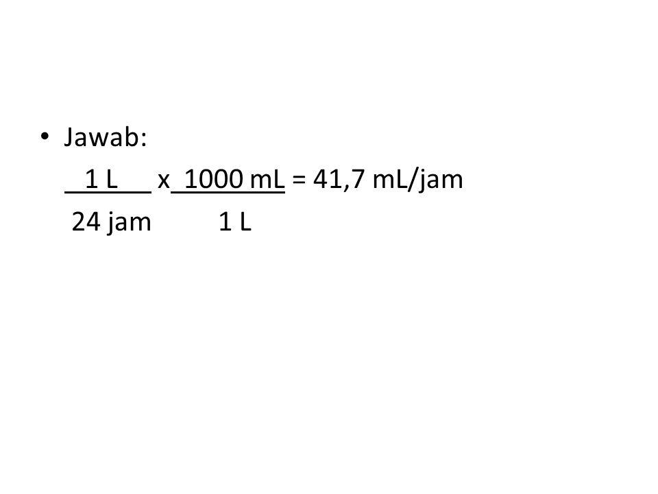 Jawab: 1 L x 1000 mL = 41,7 mL/jam 24 jam 1 L