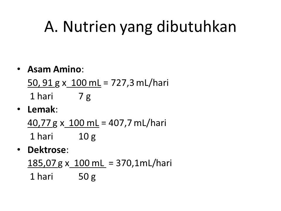 A. Nutrien yang dibutuhkan Asam Amino: 50, 91 g x 100 mL = 727,3 mL/hari 1 hari 7 g Lemak: 40,77 g x 100 mL = 407,7 mL/hari 1 hari 10 g Dektrose: 185,