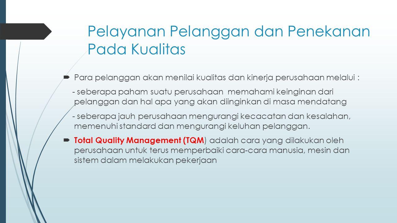 Pelayanan Pelanggan dan Penekanan Pada Kualitas  Para pelanggan akan menilai kualitas dan kinerja perusahaan melalui : - seberapa paham suatu perusah