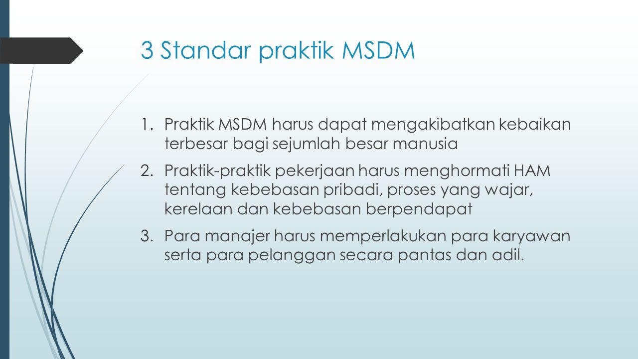 3 Standar praktik MSDM 1.Praktik MSDM harus dapat mengakibatkan kebaikan terbesar bagi sejumlah besar manusia 2.Praktik-praktik pekerjaan harus mengho