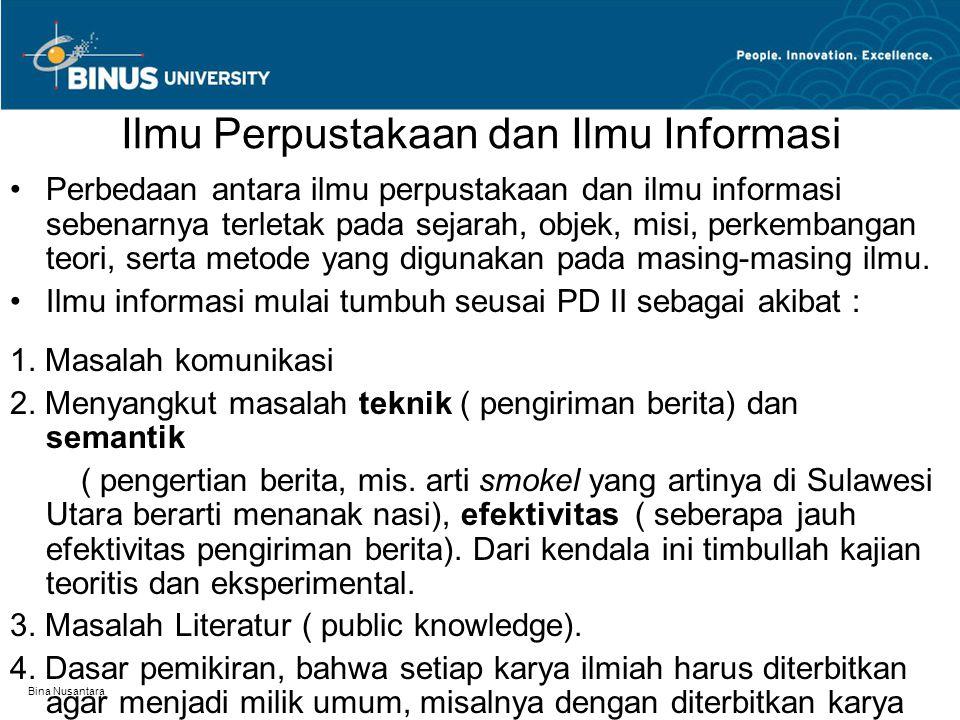 Bina Nusantara Ilmu Perpustakaan dan Ilmu Informasi Perbedaan antara ilmu perpustakaan dan ilmu informasi sebenarnya terletak pada sejarah, objek, misi, perkembangan teori, serta metode yang digunakan pada masing-masing ilmu.