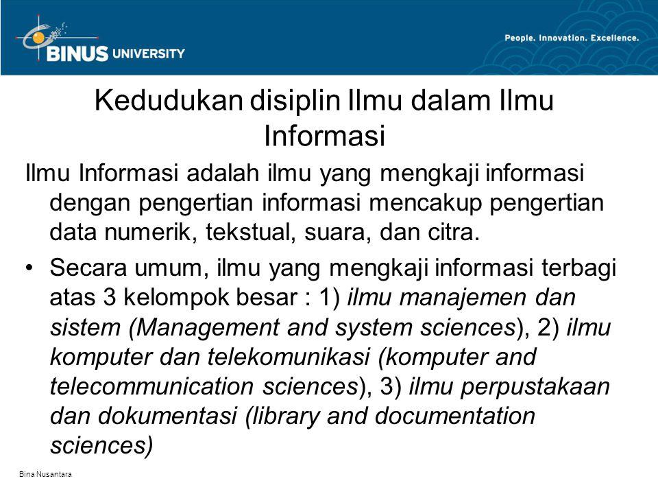 Bina Nusantara Kedudukan disiplin Ilmu dalam Ilmu Informasi Ilmu Informasi adalah ilmu yang mengkaji informasi dengan pengertian informasi mencakup pengertian data numerik, tekstual, suara, dan citra.