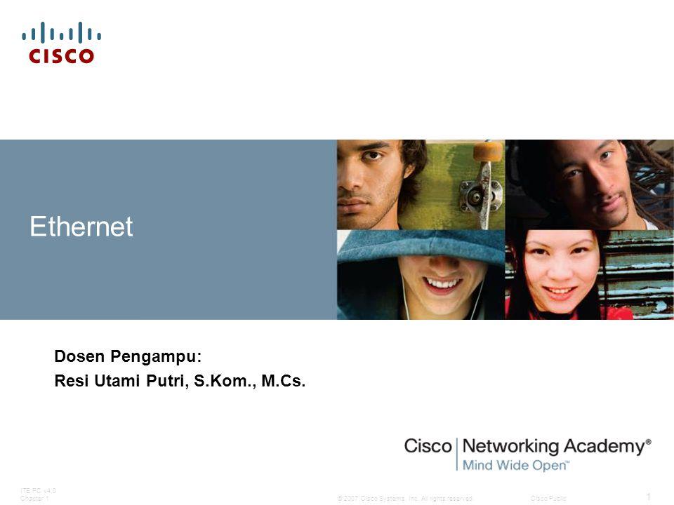 © 2007 Cisco Systems, Inc. All rights reserved.Cisco Public ITE PC v4.0 Chapter 1 1 Ethernet Dosen Pengampu: Resi Utami Putri, S.Kom., M.Cs.
