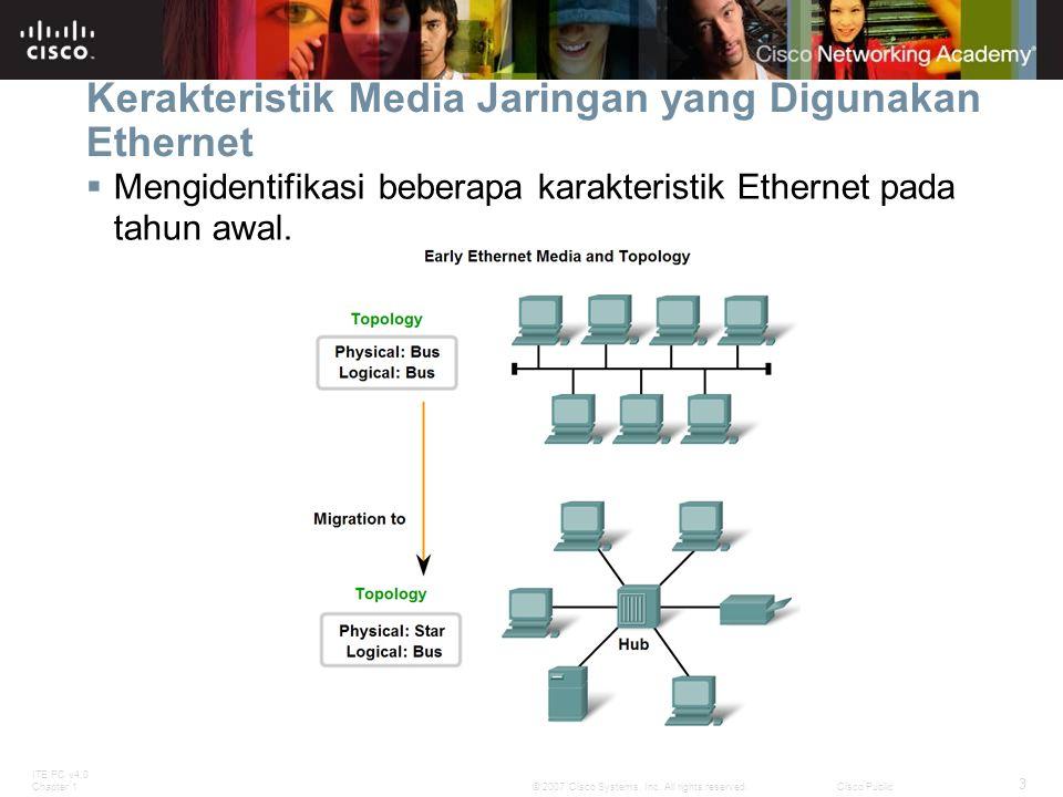 ITE PC v4.0 Chapter 1 3 © 2007 Cisco Systems, Inc. All rights reserved.Cisco Public Kerakteristik Media Jaringan yang Digunakan Ethernet  Mengidentif