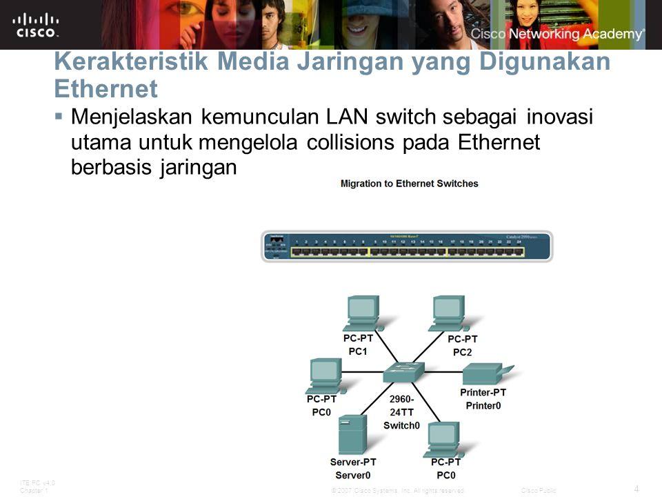 ITE PC v4.0 Chapter 1 4 © 2007 Cisco Systems, Inc. All rights reserved.Cisco Public Kerakteristik Media Jaringan yang Digunakan Ethernet  Menjelaskan