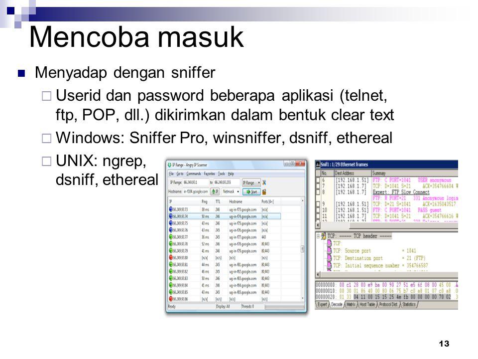 13 Mencoba masuk Menyadap dengan sniffer  Userid dan password beberapa aplikasi (telnet, ftp, POP, dll.) dikirimkan dalam bentuk clear text  Windows: Sniffer Pro, winsniffer, dsniff, ethereal  UNIX: ngrep, dsniff, ethereal