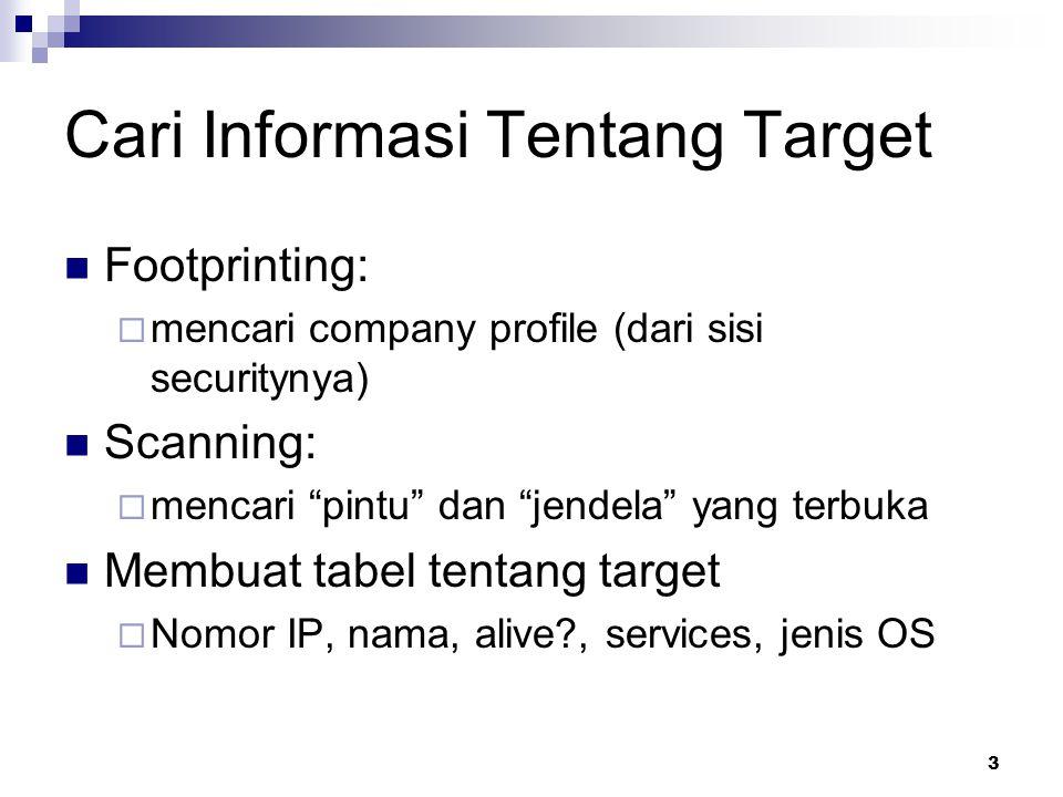 3 Cari Informasi Tentang Target Footprinting:  mencari company profile (dari sisi securitynya) Scanning:  mencari pintu dan jendela yang terbuka Membuat tabel tentang target  Nomor IP, nama, alive , services, jenis OS