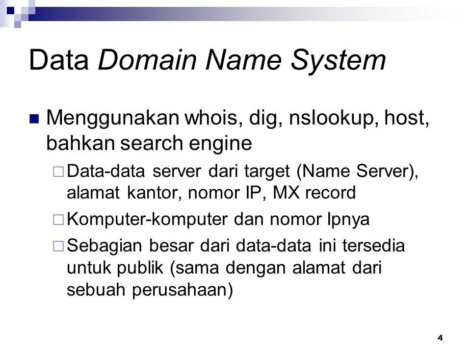 4 Data Domain Name System Menggunakan whois, dig, nslookup, host, bahkan search engine  Data-data server dari target (Name Server), alamat kantor, nomor IP, MX record  Komputer-komputer dan nomor Ipnya  Sebagian besar dari data-data ini tersedia untuk publik (sama dengan alamat dari sebuah perusahaan)