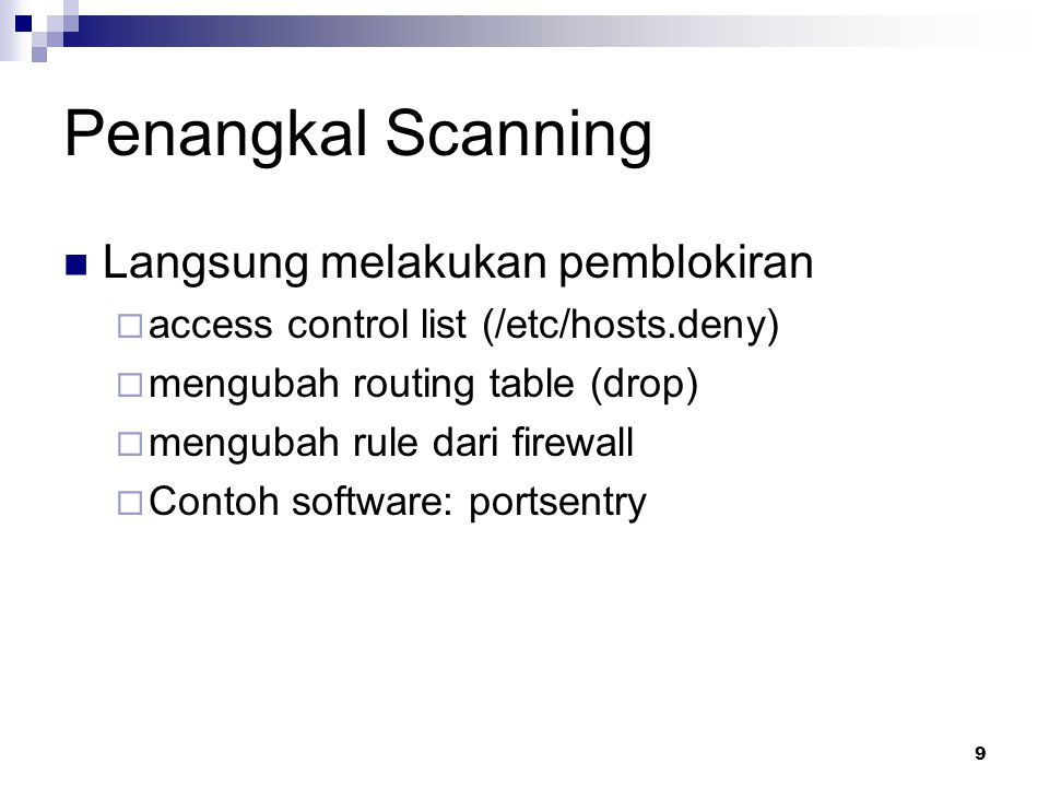 9 Penangkal Scanning Langsung melakukan pemblokiran  access control list (/etc/hosts.deny)  mengubah routing table (drop)  mengubah rule dari firewall  Contoh software: portsentry