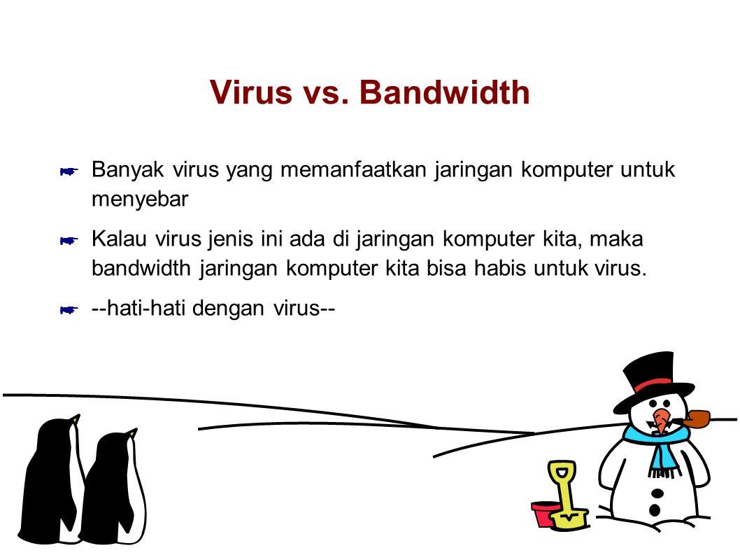 Virus vs. Bandwidth ☛ Banyak virus yang memanfaatkan jaringan komputer untuk menyebar ☛ Kalau virus jenis ini ada di jaringan komputer kita, maka band