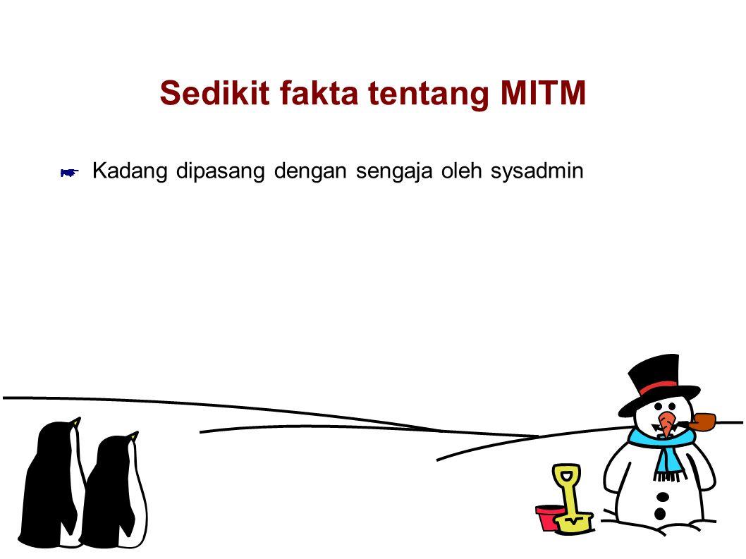 Sedikit fakta tentang MITM ☛ Kadang dipasang dengan sengaja oleh sysadmin