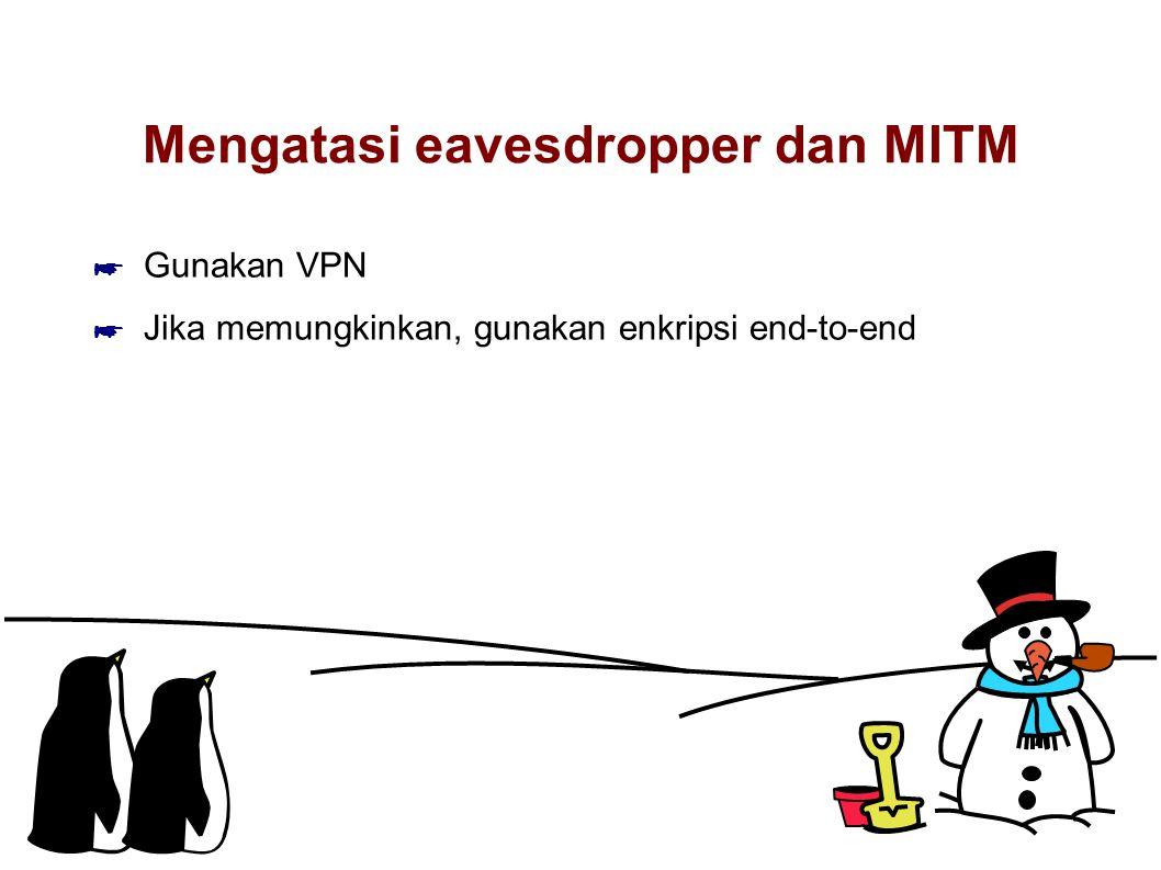 Mengatasi eavesdropper dan MITM ☛ Gunakan VPN ☛ Jika memungkinkan, gunakan enkripsi end-to-end