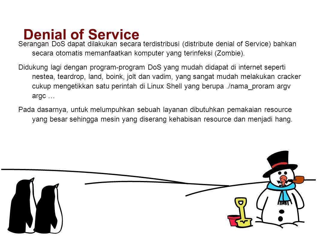 Denial of Service Serangan DoS dapat dilakukan secara terdistribusi (distribute denial of Service) bahkan secara otomatis memanfaatkan komputer yang terinfeksi (Zombie).