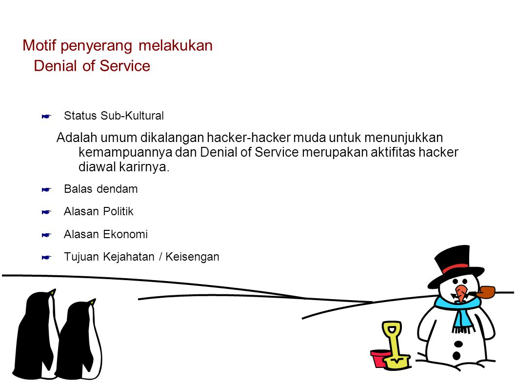 Motif penyerang melakukan Denial of Service ☛ Status Sub-Kultural Adalah umum dikalangan hacker-hacker muda untuk menunjukkan kemampuannya dan Denial of Service merupakan aktifitas hacker diawal karirnya.