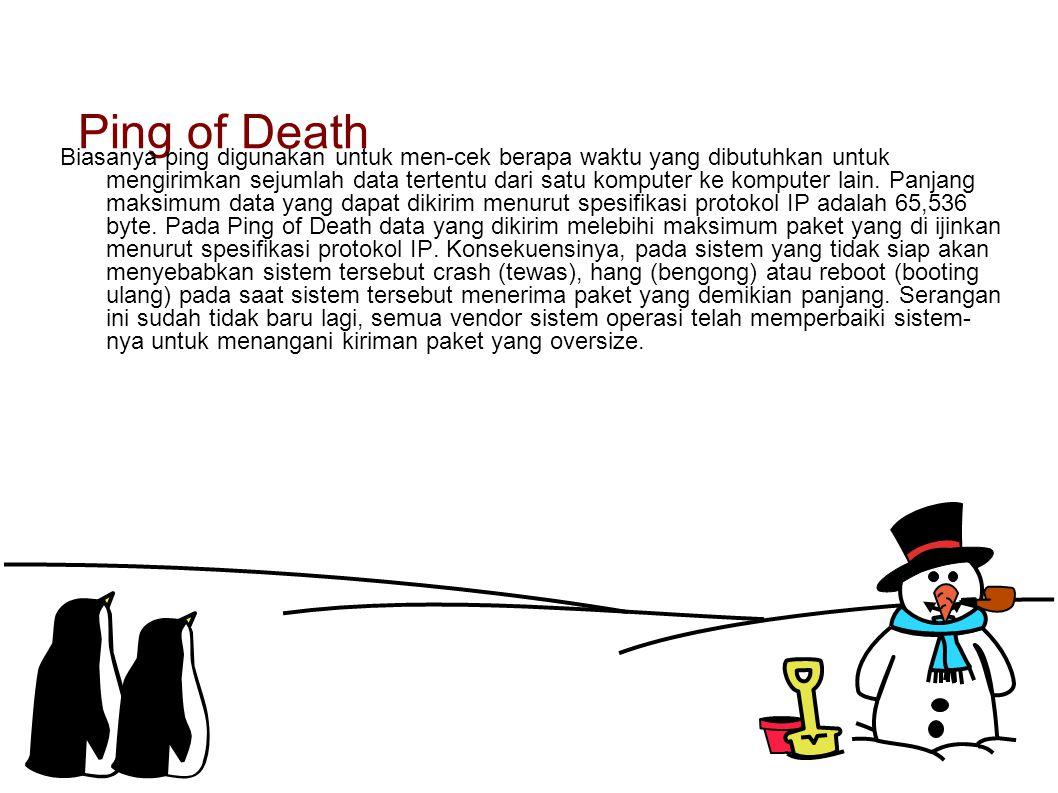 Ping of Death Biasanya ping digunakan untuk men-cek berapa waktu yang dibutuhkan untuk mengirimkan sejumlah data tertentu dari satu komputer ke komput