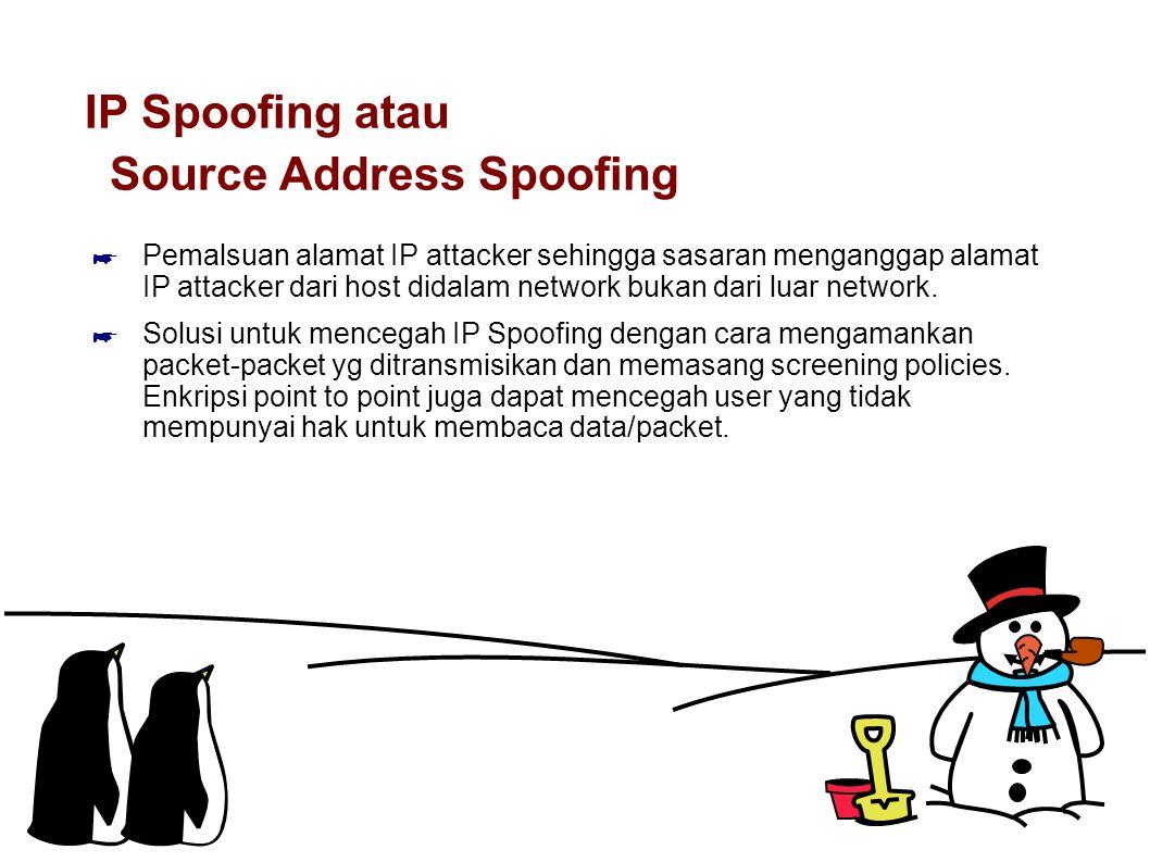 IP Spoofing atau Source Address Spoofing ☛ Pemalsuan alamat IP attacker sehingga sasaran menganggap alamat IP attacker dari host didalam network bukan dari luar network.