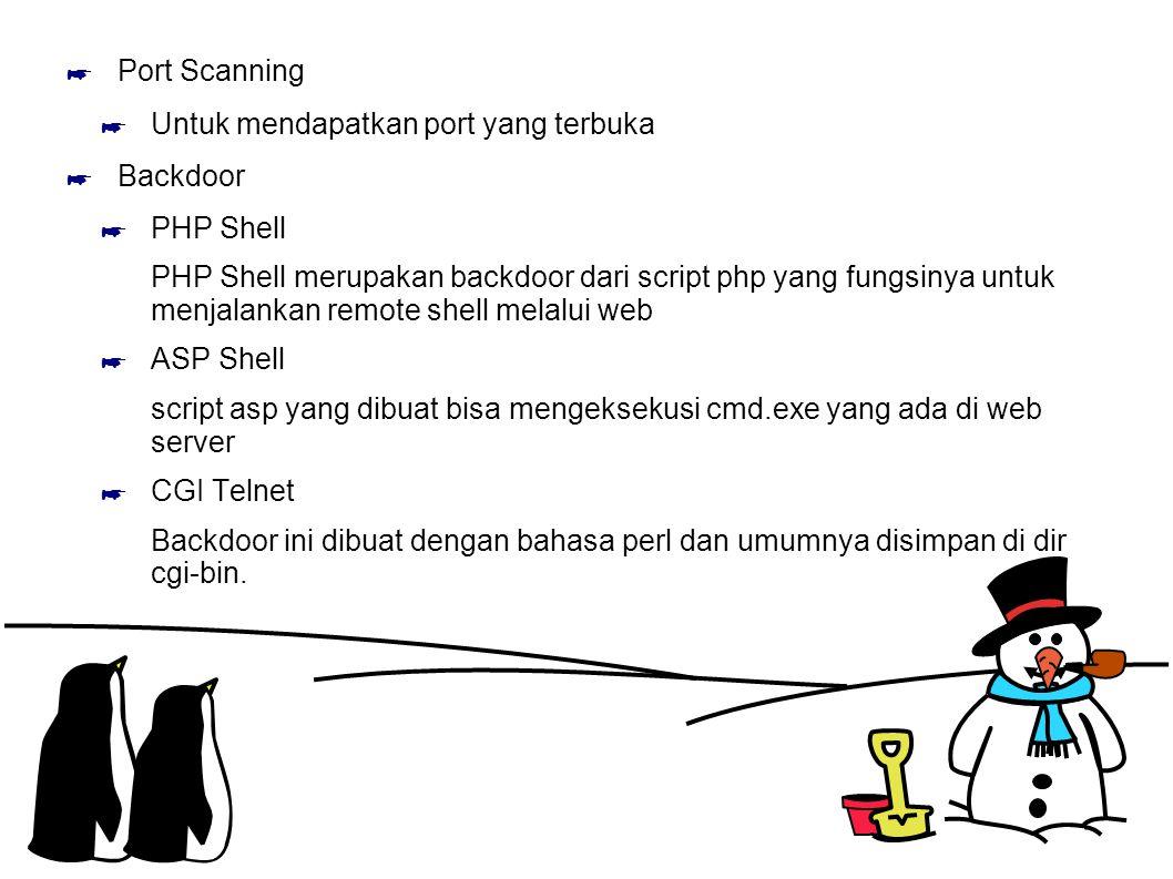 ☛ Port Scanning ☛ Untuk mendapatkan port yang terbuka ☛ Backdoor ☛ PHP Shell PHP Shell merupakan backdoor dari script php yang fungsinya untuk menjalankan remote shell melalui web ☛ ASP Shell script asp yang dibuat bisa mengeksekusi cmd.exe yang ada di web server ☛ CGI Telnet Backdoor ini dibuat dengan bahasa perl dan umumnya disimpan di dir cgi-bin.