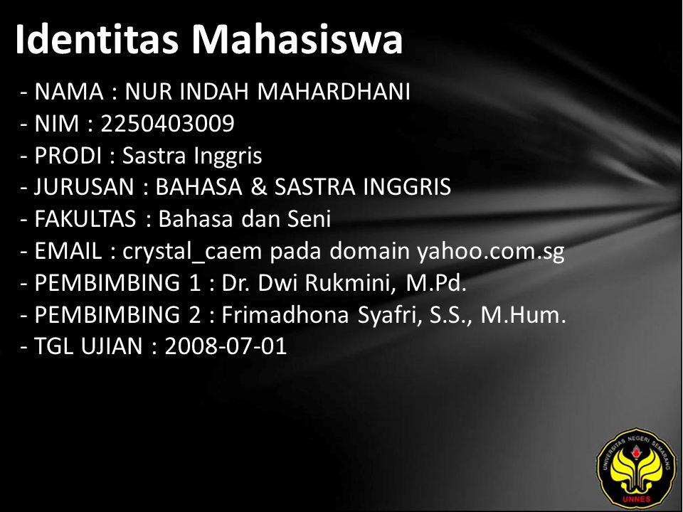 Identitas Mahasiswa - NAMA : NUR INDAH MAHARDHANI - NIM : 2250403009 - PRODI : Sastra Inggris - JURUSAN : BAHASA & SASTRA INGGRIS - FAKULTAS : Bahasa dan Seni - EMAIL : crystal_caem pada domain yahoo.com.sg - PEMBIMBING 1 : Dr.