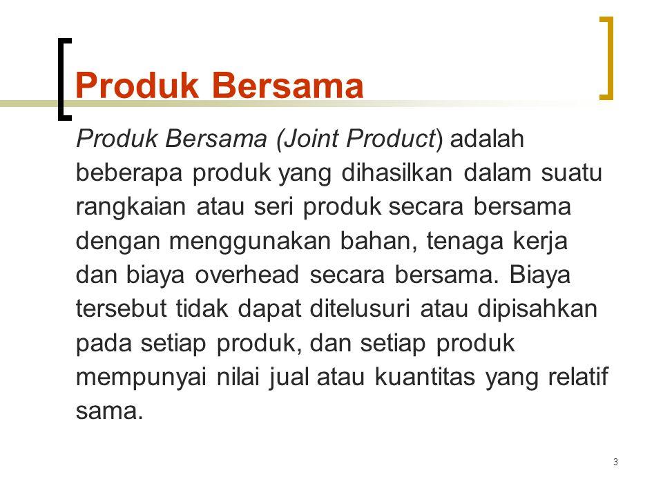 3 Produk Bersama Produk Bersama (Joint Product) adalah beberapa produk yang dihasilkan dalam suatu rangkaian atau seri produk secara bersama dengan menggunakan bahan, tenaga kerja dan biaya overhead secara bersama.