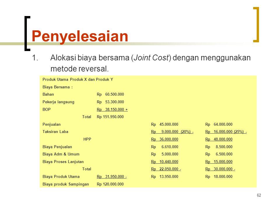 62 Penyelesaian 1.Alokasi biaya bersama (Joint Cost) dengan menggunakan metode reversal.