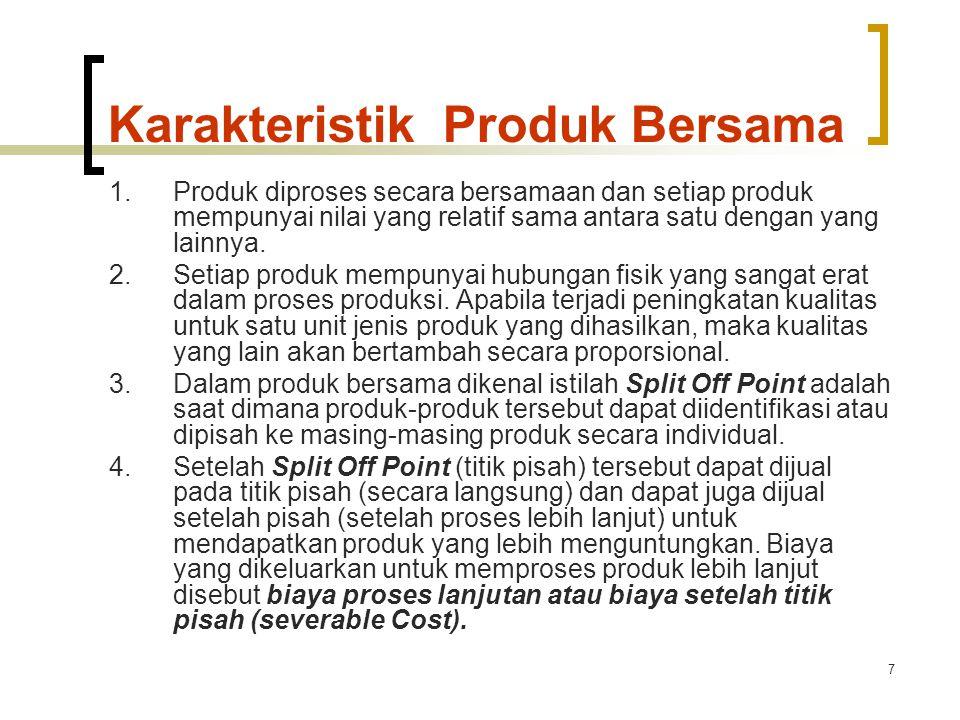 7 Karakteristik Produk Bersama 1.Produk diproses secara bersamaan dan setiap produk mempunyai nilai yang relatif sama antara satu dengan yang lainnya.