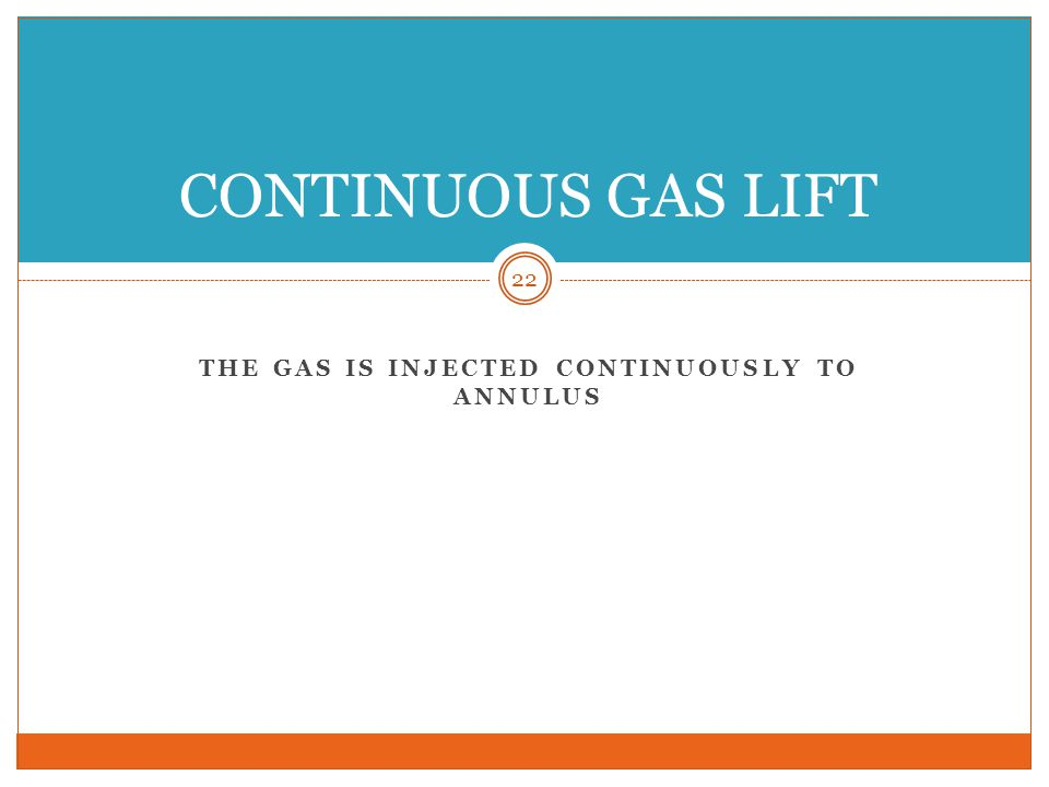 THE GAS IS INJECTED CONTINUOUSLY TO ANNULUS 22 CONTINUOUS GAS LIFT