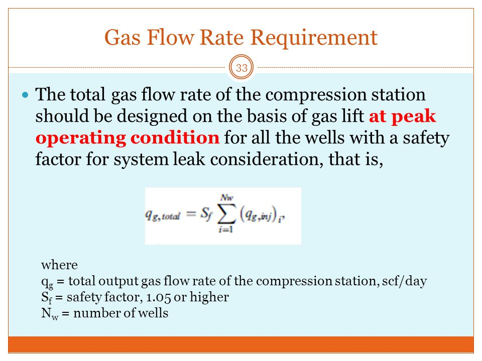 Gas Flow Rate Requirement 33 The total gas flow rate of the compression station should be designed on the basis of gas lift at peak operating condition for all the wells with a safety factor for system leak consideration, that is, where q g = total output gas flow rate of the compression station, scf/day S f = safety factor, 1.05 or higher N w = number of wells
