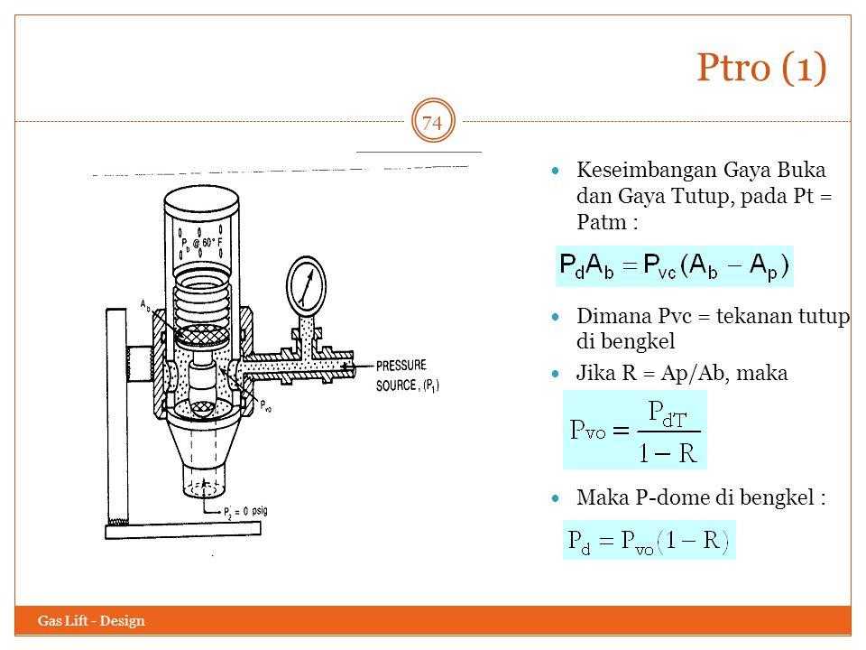 Ptro (1) Gas Lift - Design 74 Keseimbangan Gaya Buka dan Gaya Tutup, pada Pt = Patm : Dimana Pvc = tekanan tutup di bengkel Jika R = Ap/Ab, maka Maka