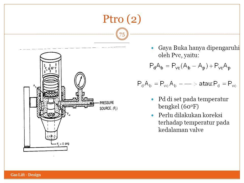 Ptro (2) Gas Lift - Design 75 Gaya Buka hanya dipengaruhi oleh Pvc, yaitu: Pd di set pada temperatur bengkel (60 o F) Perlu dilakukan koreksi terhadap