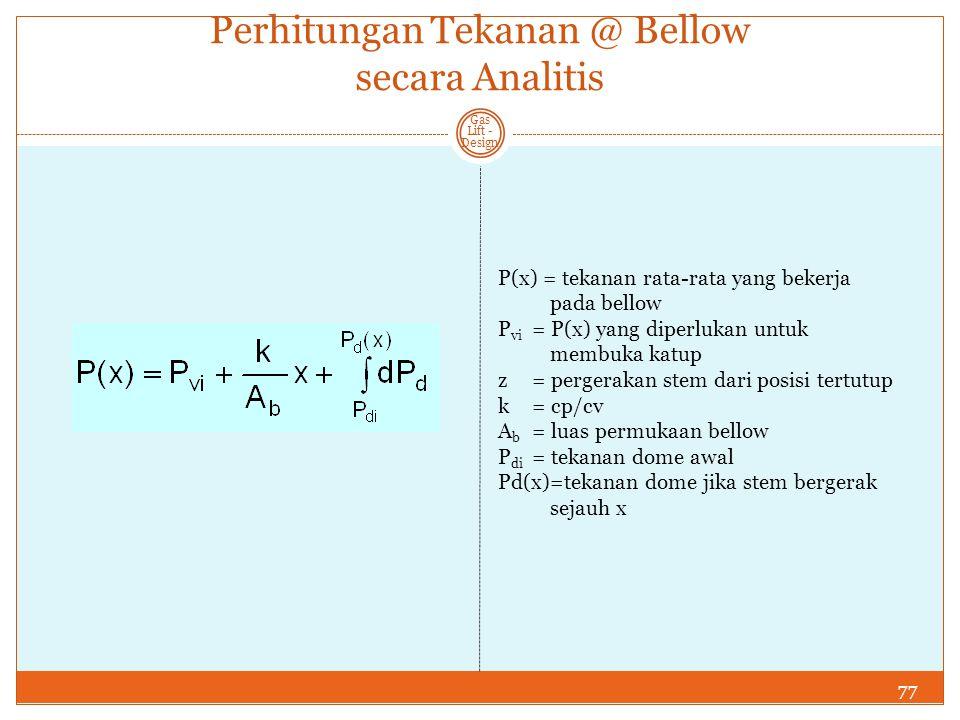 77 Gas Lift - Design Perhitungan Tekanan @ Bellow secara Analitis P(x) = tekanan rata-rata yang bekerja pada bellow P vi = P(x) yang diperlukan untuk