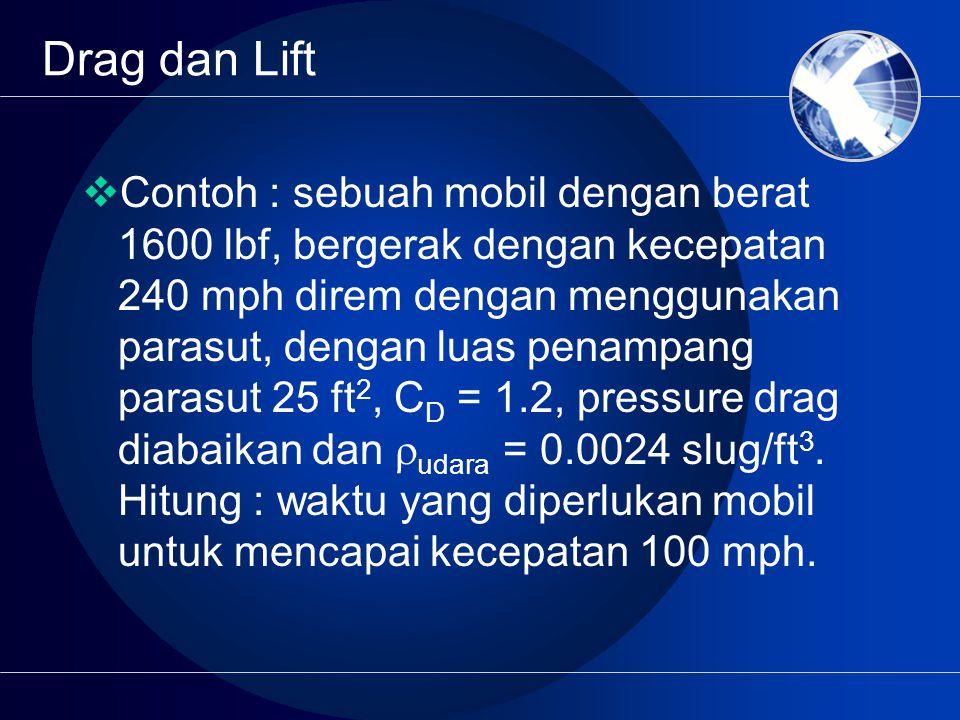  Contoh : sebuah mobil dengan berat 1600 lbf, bergerak dengan kecepatan 240 mph direm dengan menggunakan parasut, dengan luas penampang parasut 25 ft