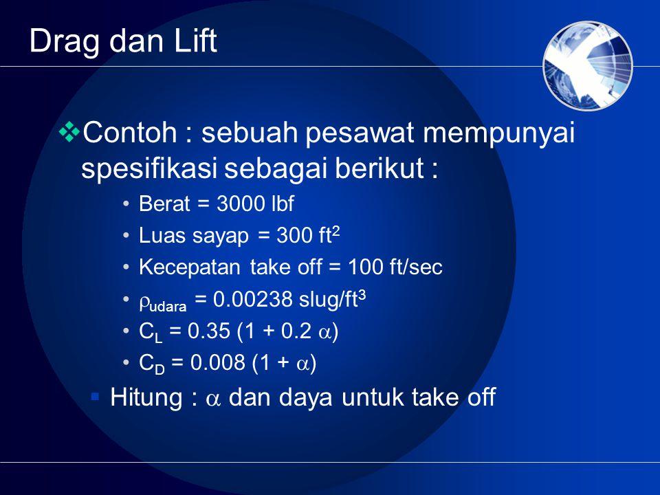 Drag dan Lift  Contoh : sebuah pesawat mempunyai spesifikasi sebagai berikut : Berat = 3000 lbf Luas sayap = 300 ft 2 Kecepatan take off = 100 ft/sec