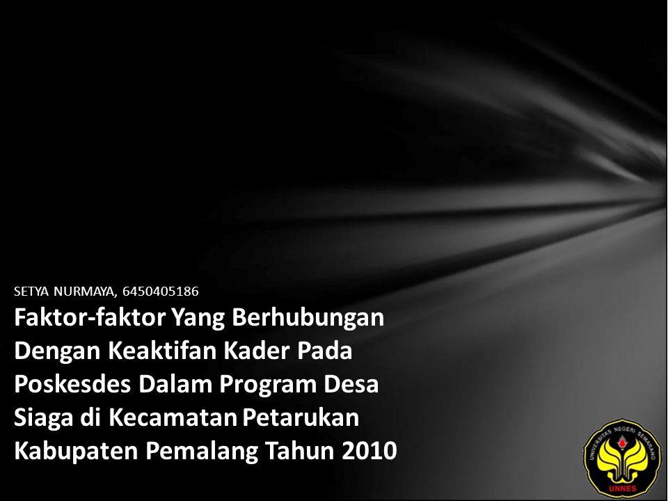 SETYA NURMAYA, 6450405186 Faktor-faktor Yang Berhubungan Dengan Keaktifan Kader Pada Poskesdes Dalam Program Desa Siaga di Kecamatan Petarukan Kabupaten Pemalang Tahun 2010