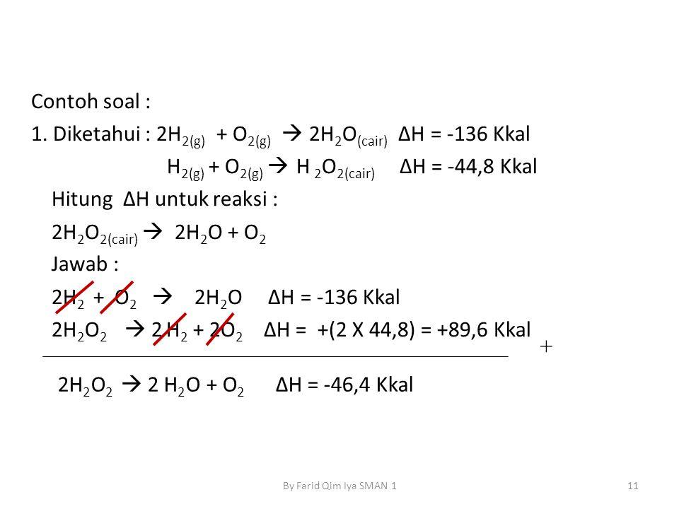 Contoh soal : 1. Diketahui : 2H 2(g) + O 2(g)  2H 2 O (cair) ΔH = -136 Kkal H 2(g) + O 2(g)  H 2 O 2(cair) ΔH = -44,8 Kkal Hitung ΔH untuk reaksi :