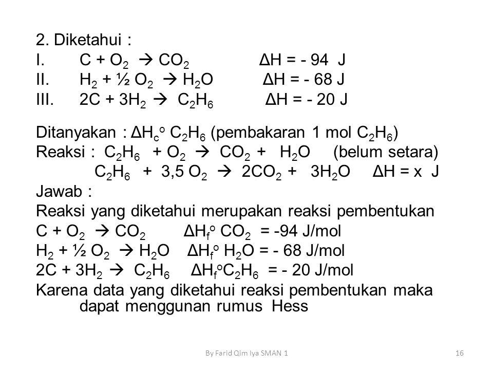 2. Diketahui : I.C + O 2  CO 2 ΔH = - 94 J II.H 2 + ½ O 2  H 2 O ΔH = - 68 J III.2C + 3H 2  C 2 H 6 ΔH = - 20 J Ditanyakan : ΔH c o C 2 H 6 (pembak