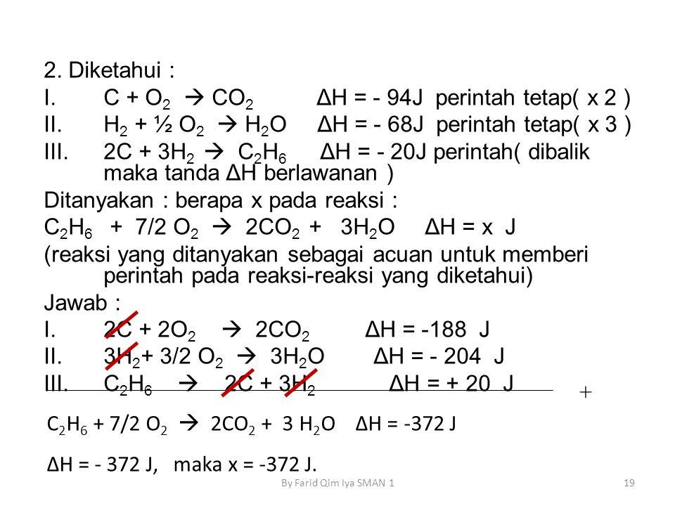 2. Diketahui : I.C + O 2  CO 2 ΔH = - 94J perintah tetap( x 2 ) II.H 2 + ½ O 2  H 2 O ΔH = - 68J perintah tetap( x 3 ) III.2C + 3H 2  C 2 H 6 ΔH =