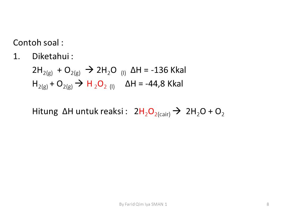 Contoh soal : 1.Diketahui : 2H 2(g) + O 2(g)  2H 2 O (l) ΔH = -136 Kkal H 2(g) + O 2(g)  H 2 O 2 (l) ΔH = -44,8 Kkal Hitung ΔH untuk reaksi : 2H 2 O