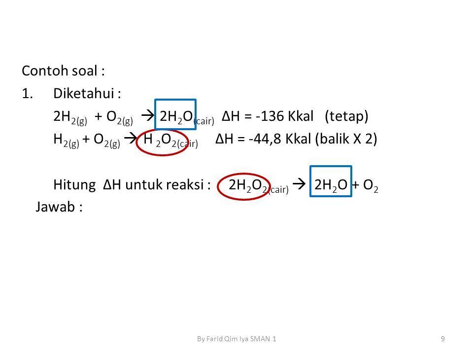 Contoh soal : 1.Diketahui : 2H 2(g) + O 2(g)  2H 2 O (cair) ΔH = -136 Kkal (tetap) H 2(g) + O 2(g)  H 2 O 2(cair) ΔH = -44,8 Kkal (balik X 2) Hitung